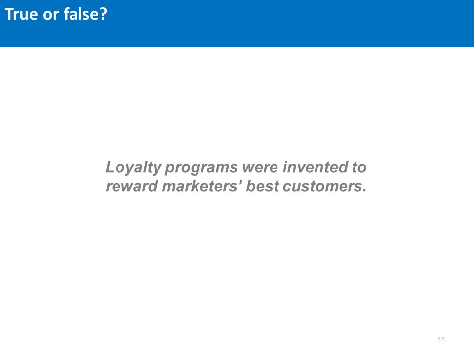 11 Loyalty programs were invented to reward marketers best customers. True or false?