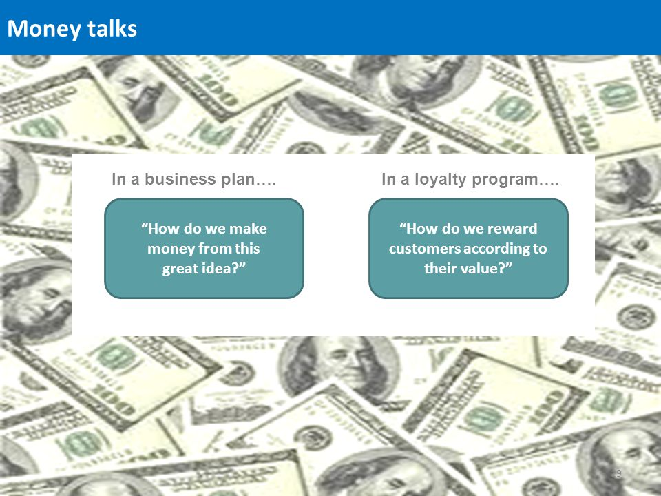 Money talks How do we make money from this great idea? How do we reward customers according to their value? In a business plan….In a loyalty program….