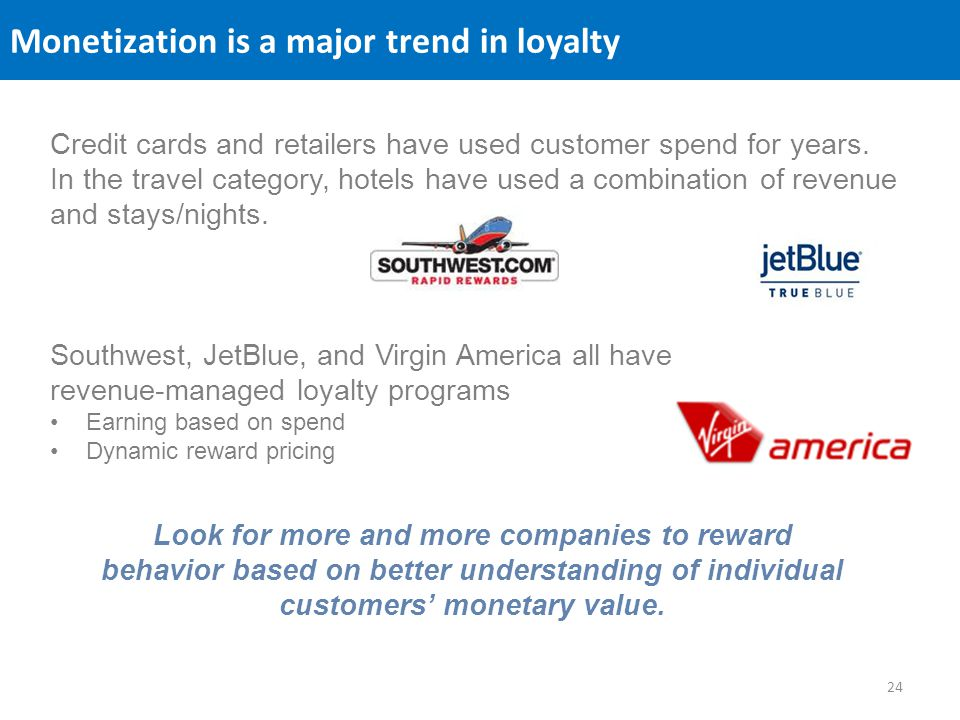 Monetization is a major trend in loyalty Credit cards and retailers have used customer spend for years. In the travel category, hotels have used a com