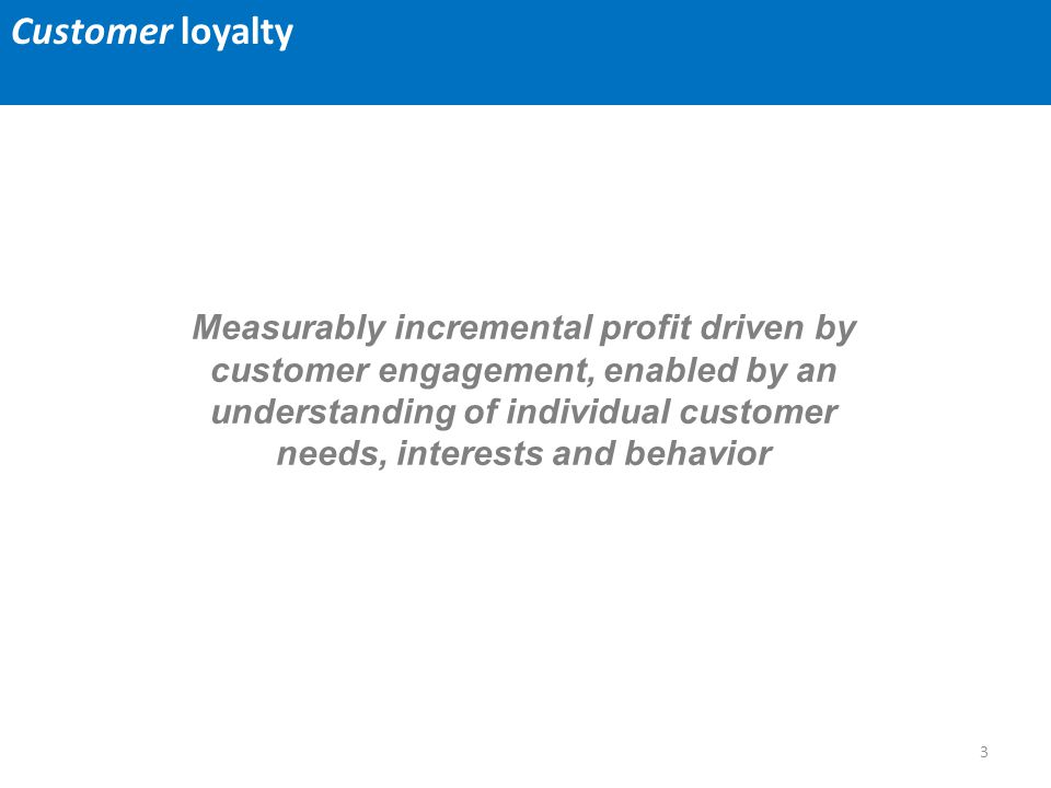 3 Measurably incremental profit driven by customer engagement, enabled by an understanding of individual customer needs, interests and behavior Custom