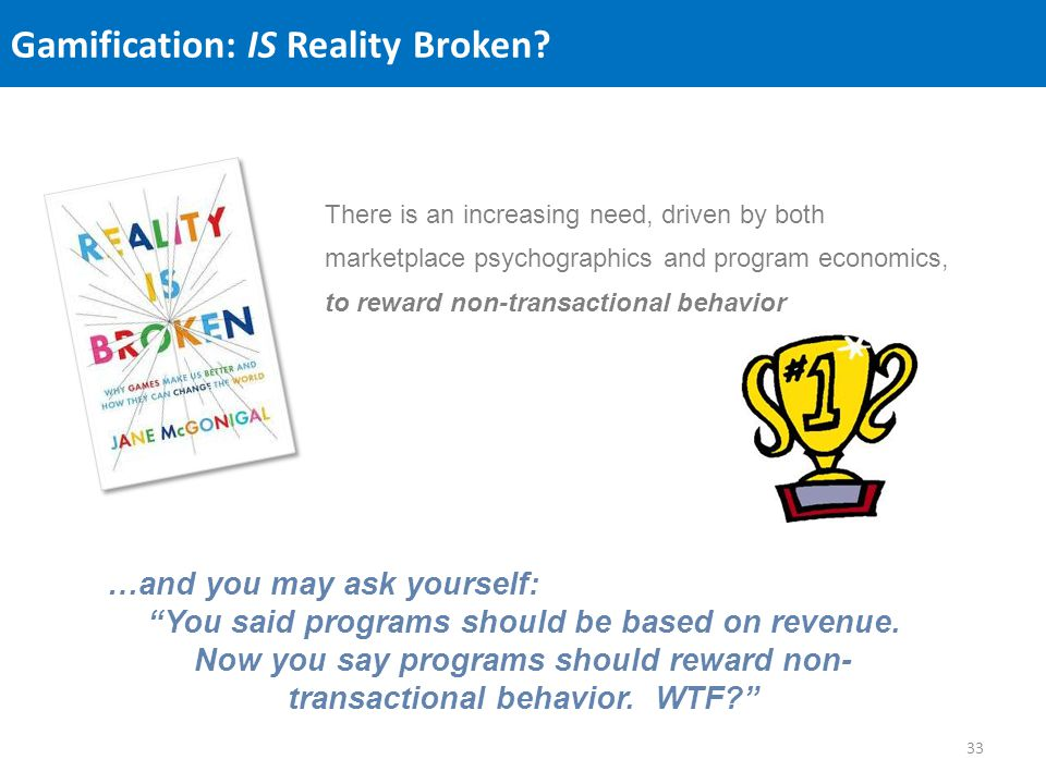 Gamification: IS Reality Broken? There is an increasing need, driven by both marketplace psychographics and program economics, to reward non-transacti