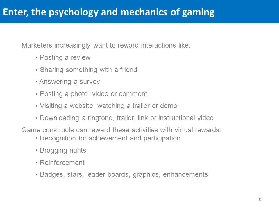 Enter, the psychology and mechanics of gaming Marketers increasingly want to reward interactions like: Posting a review Sharing something with a frien