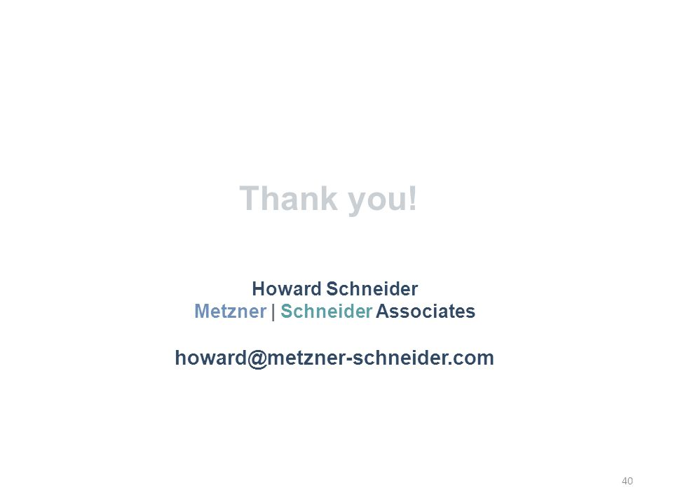 Thank you! 40 Howard Schneider Metzner | Schneider Associates howard@metzner-schneider.com