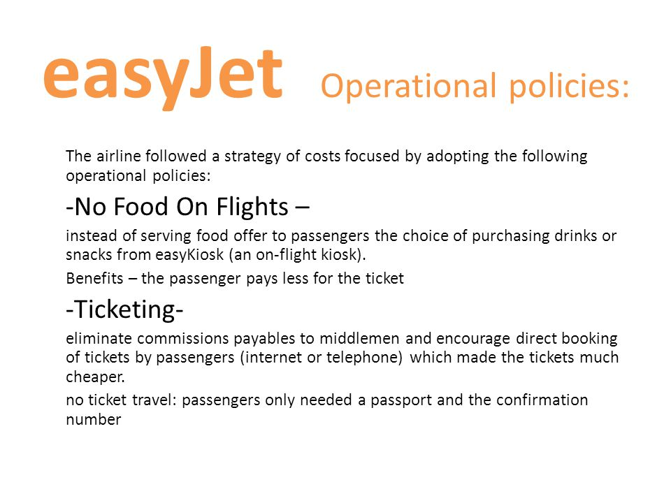 easyJet Operational policies: The airline followed a strategy of costs focused by adopting the following operational policies: -No Food On Flights – i