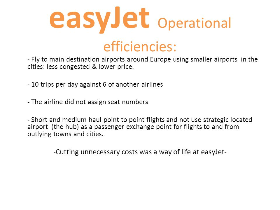 easyJet Operational efficiencies: - Fly to main destination airports around Europe using smaller airports in the cities: less congested & lower price.