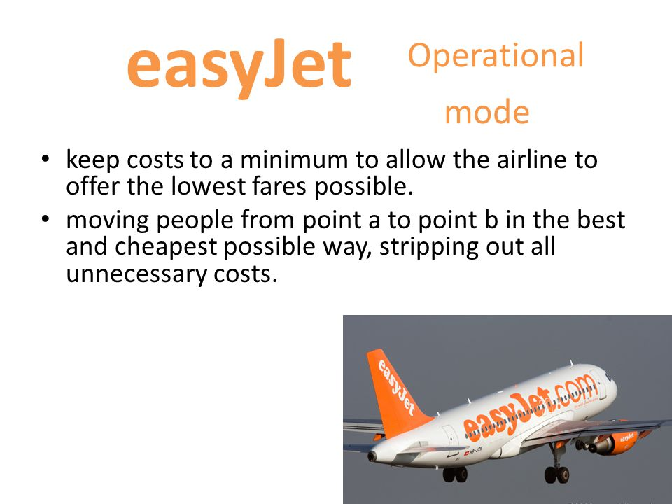easyJet Successes thanks to 2 strategic imperatives : Sweating the assets: - make sure planes were as full as possible and flying as much as possible Sophisticated yield management system - which could set up an infinite number of fares for a given flight, based on the demand and supply position for that flight.