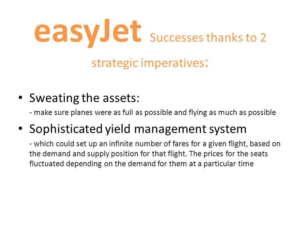 easyJet Operational policies: The airline followed a strategy of costs focused by adopting the following operational policies: -No Food On Flights – instead of serving food offer to passengers the choice of purchasing drinks or snacks from easyKiosk (an on-flight kiosk).