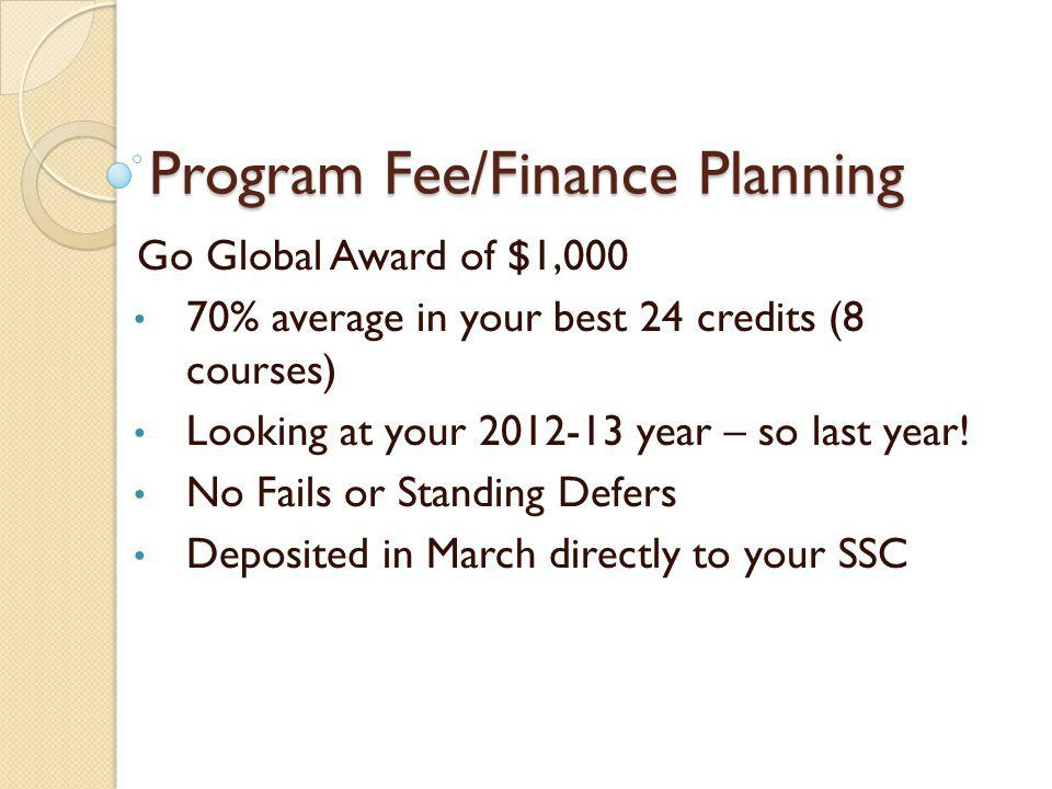 Program Fee/Finance Planning Go Global Award of $1,000 70% average in your best 24 credits (8 courses) Looking at your 2012-13 year – so last year.