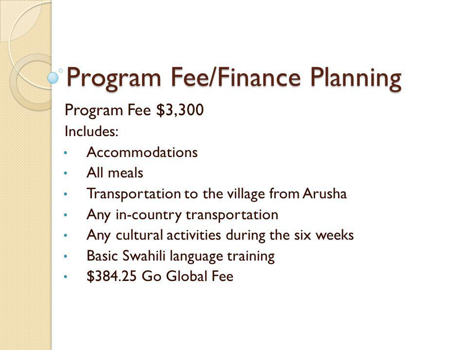 Program Fee/Finance Planning Program Fee $3,300 Includes: Accommodations All meals Transportation to the village from Arusha Any in-country transportation Any cultural activities during the six weeks Basic Swahili language training $384.25 Go Global Fee
