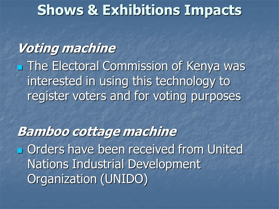 Shows & Exhibitions Impacts Voting machine The Electoral Commission of Kenya was interested in using this technology to register voters and for voting purposes The Electoral Commission of Kenya was interested in using this technology to register voters and for voting purposes Bamboo cottage machine Orders have been received from United Nations Industrial Development Organization (UNIDO) Orders have been received from United Nations Industrial Development Organization (UNIDO)