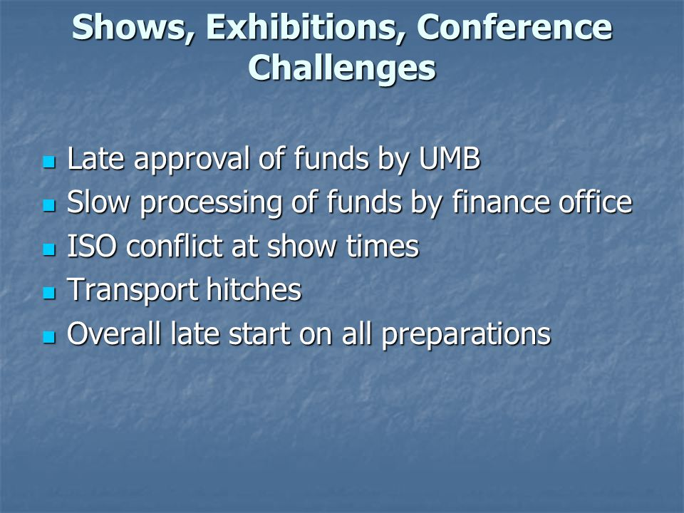 Shows, Exhibitions, Conference Challenges Late approval of funds by UMB Late approval of funds by UMB Slow processing of funds by finance office Slow