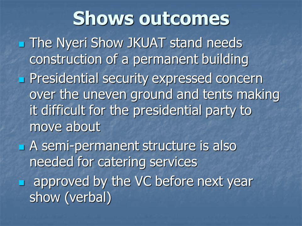 Shows outcomes The Nyeri Show JKUAT stand needs construction of a permanent building The Nyeri Show JKUAT stand needs construction of a permanent building Presidential security expressed concern over the uneven ground and tents making it difficult for the presidential party to move about Presidential security expressed concern over the uneven ground and tents making it difficult for the presidential party to move about A semi-permanent structure is also needed for catering services A semi-permanent structure is also needed for catering services approved by the VC before next year show (verbal) approved by the VC before next year show (verbal)