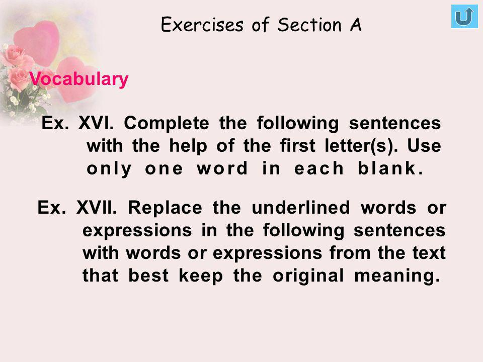Ex. XVI. Complete the following sentences with the help of the first letter(s). Use only one word in each blank. Ex. XVII. Replace the underlined word
