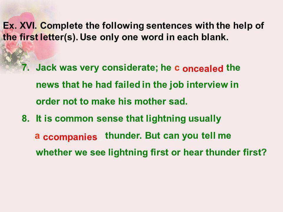 7.Jack was very considerate; he c the news that he had failed in the job interview in order not to make his mother sad. 8.It is common sense that ligh