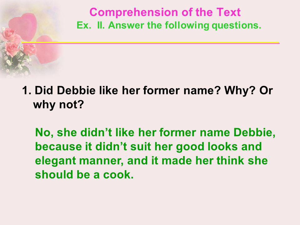 1. Did Debbie like her former name? Why? Or why not? No, she didnt like her former name Debbie, because it didnt suit her good looks and elegant manne