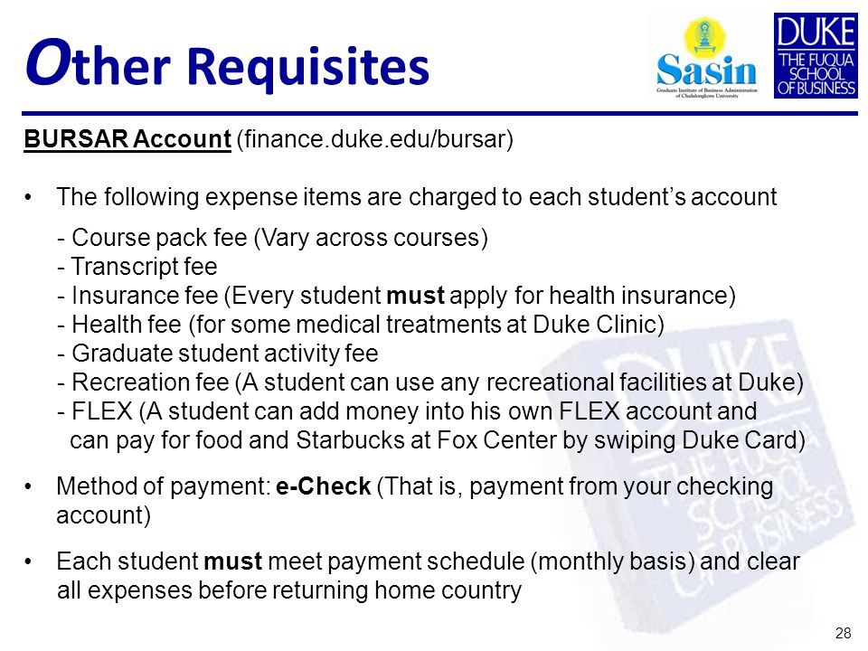 O ther Requisites 28 BURSAR Account (finance.duke.edu/bursar) The following expense items are charged to each students account - Course pack fee (Vary across courses) - Transcript fee - Insurance fee (Every student must apply for health insurance) - Health fee (for some medical treatments at Duke Clinic) - Graduate student activity fee - Recreation fee (A student can use any recreational facilities at Duke) - FLEX (A student can add money into his own FLEX account and can pay for food and Starbucks at Fox Center by swiping Duke Card) Method of payment: e-Check (That is, payment from your checking account) Each student must meet payment schedule (monthly basis) and clear all expenses before returning home country