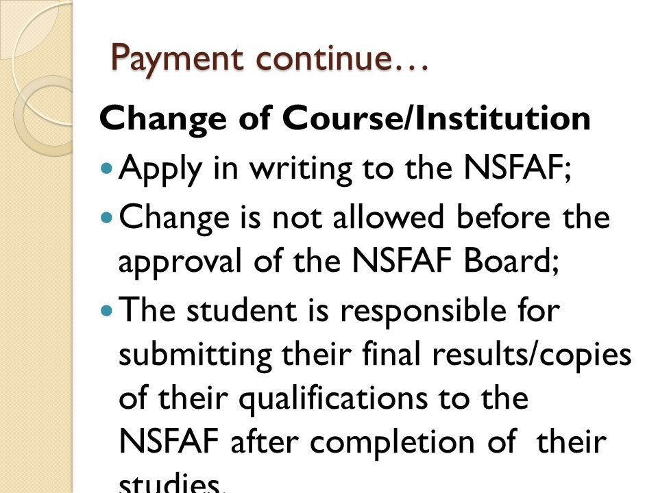 Payment continue… Change of Course/Institution Apply in writing to the NSFAF; Change is not allowed before the approval of the NSFAF Board; The studen