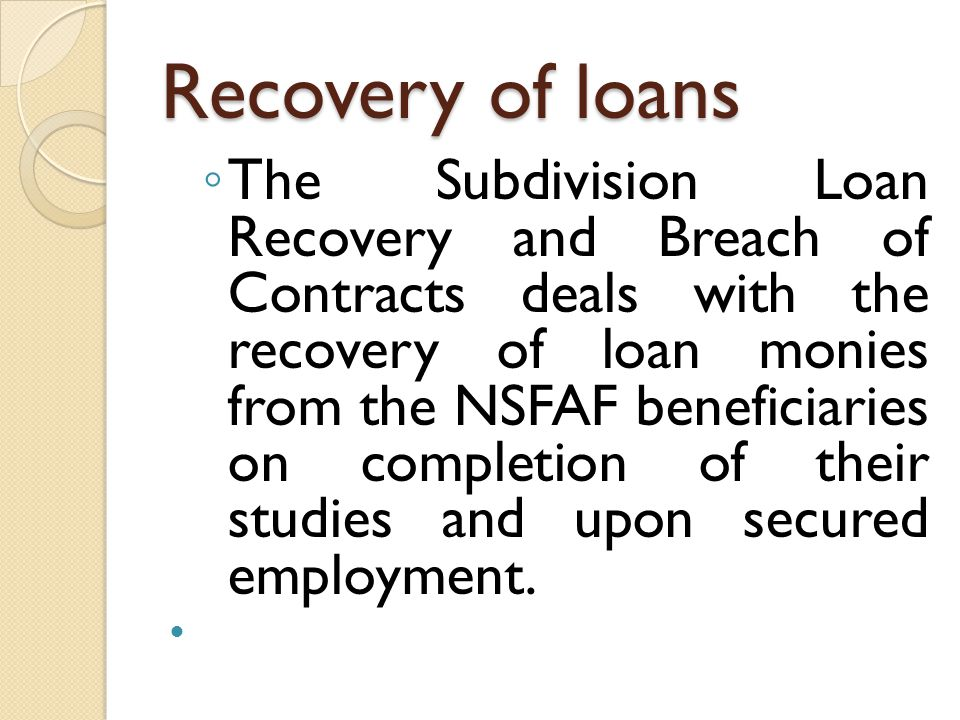 Recovery of loans The Subdivision Loan Recovery and Breach of Contracts deals with the recovery of loan monies from the NSFAF beneficiaries on complet