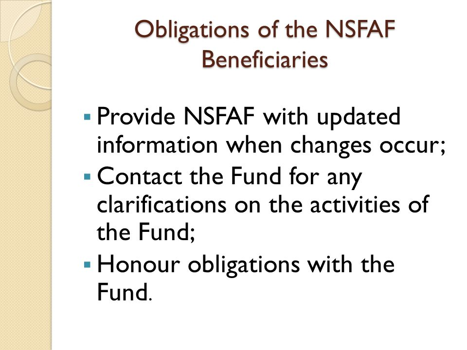 Obligations of the NSFAF Beneficiaries Provide NSFAF with updated information when changes occur; Contact the Fund for any clarifications on the activ