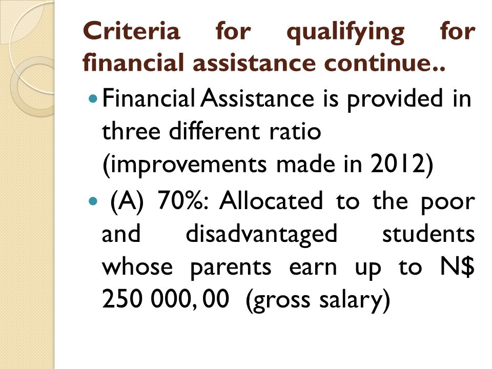 Criteria for qualifying for financial assistance continue… (B) 20% - Priority areas of study scholarships, as long as the applicants have been admitted to study a high priority field of studies at a recognized Institution, the student will be financially assisted although the parents combined salaries are above the threshold.