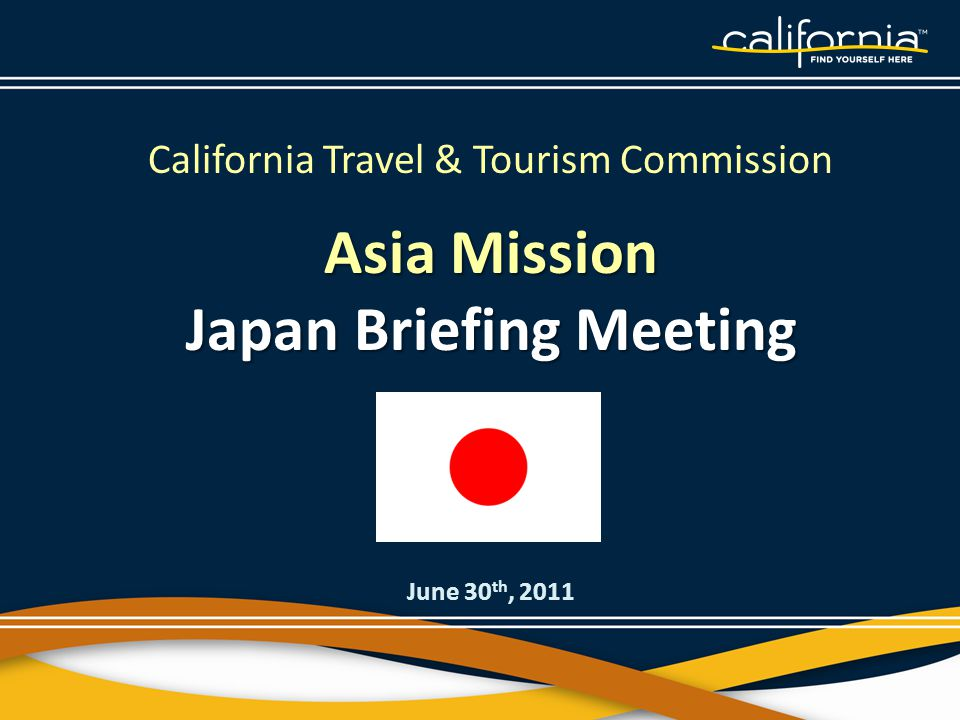 California Travel & Tourism Commission Asia Mission Japan Briefing Meeting June 30 th, 2011