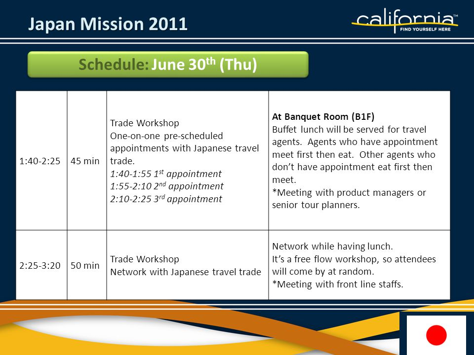 Japan Mission 2011 Schedule: June 30 th (Thu) 1:40-2:2545 min Trade Workshop One-on-one pre-scheduled appointments with Japanese travel trade.