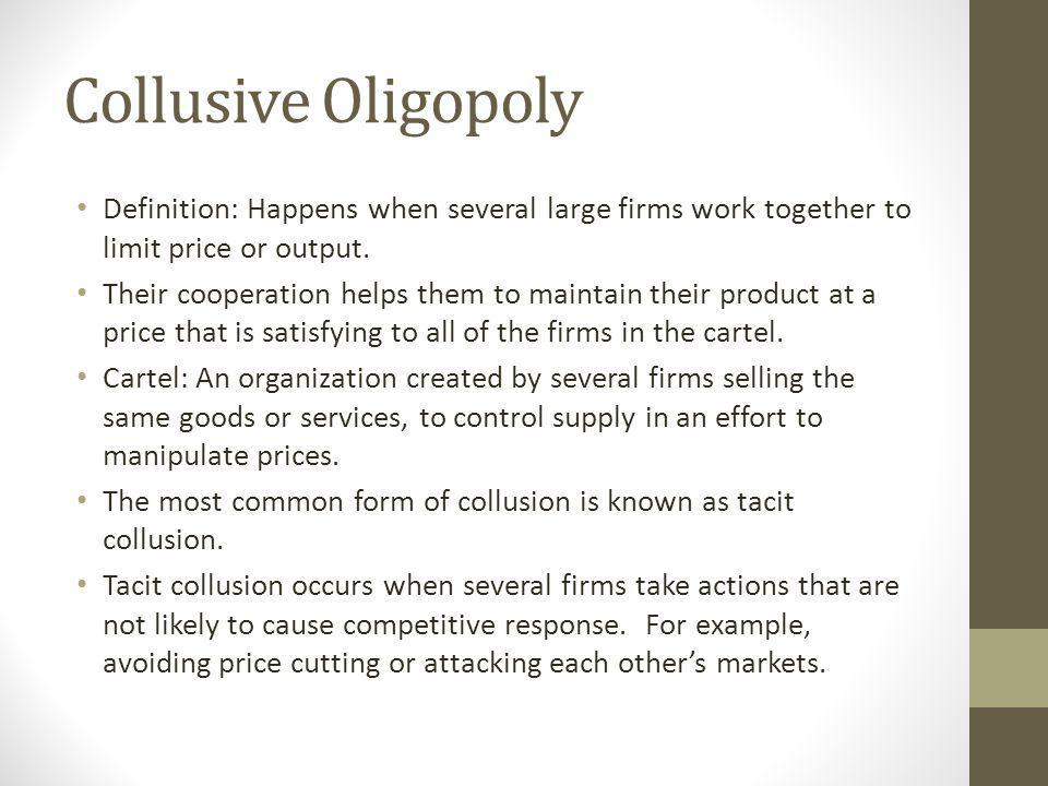 Collusive Oligopoly Definition: Happens when several large firms work together to limit price or output.