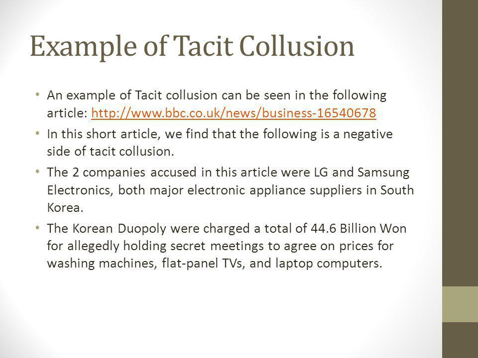 Example of Tacit Collusion An example of Tacit collusion can be seen in the following article: http://www.bbc.co.uk/news/business-16540678http://www.bbc.co.uk/news/business-16540678 In this short article, we find that the following is a negative side of tacit collusion.