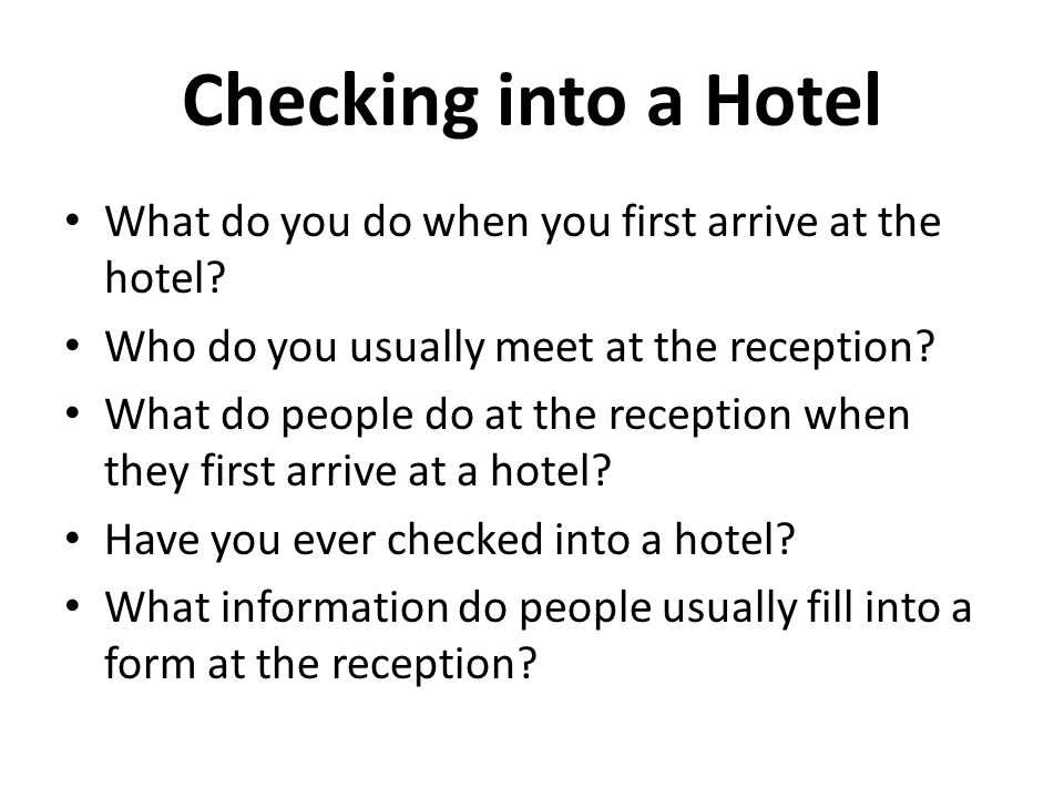 Checking into a Hotel What do you do when you first arrive at the hotel? Who do you usually meet at the reception? What do people do at the reception