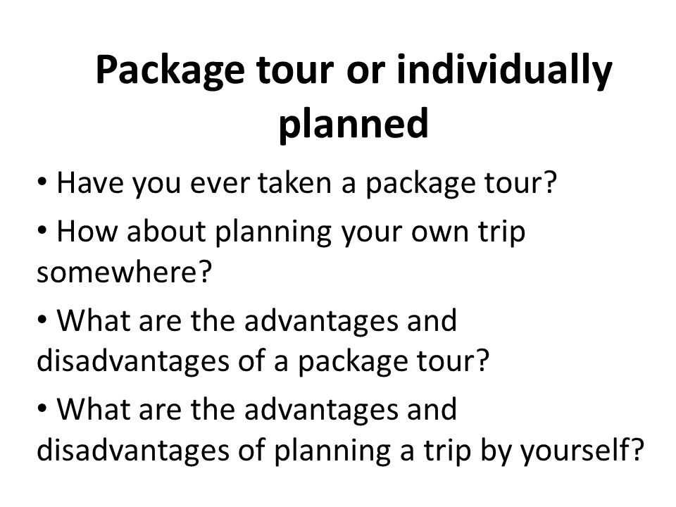 Package tour or individually planned Have you ever taken a package tour? How about planning your own trip somewhere? What are the advantages and disad