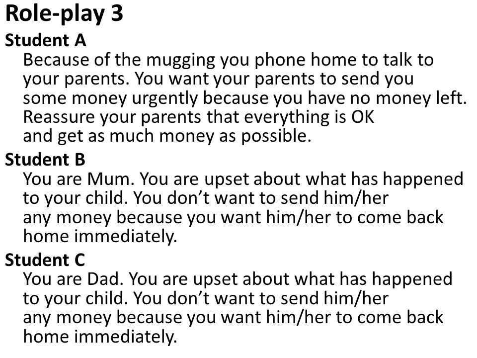 Role-play 3 Student A Because of the mugging you phone home to talk to your parents. You want your parents to send you some money urgently because you