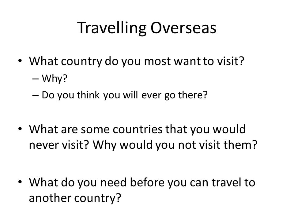 Travelling Overseas What country do you most want to visit? – Why? – Do you think you will ever go there? What are some countries that you would never