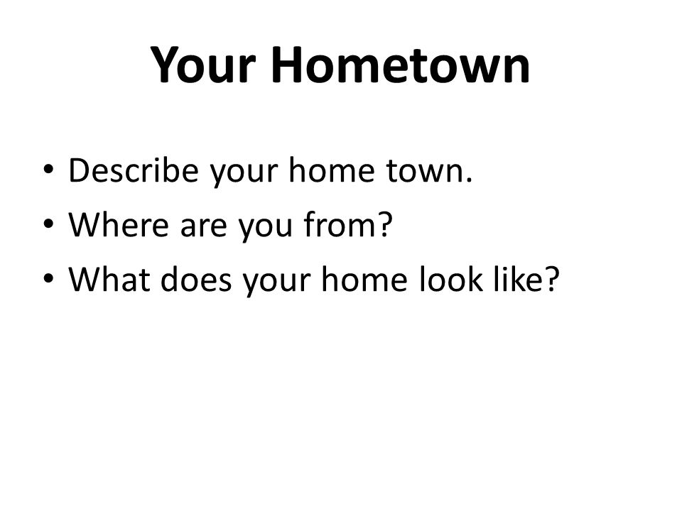 Your Hometown Describe your home town. Where are you from? What does your home look like?