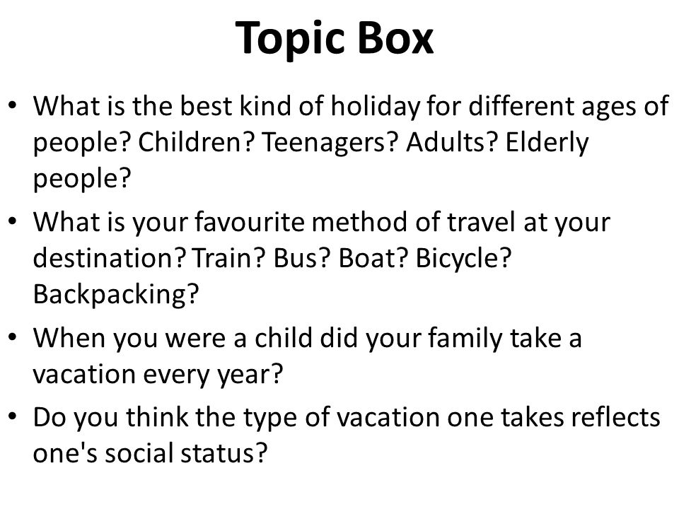 What is the best kind of holiday for different ages of people? Children? Teenagers? Adults? Elderly people? What is your favourite method of travel at