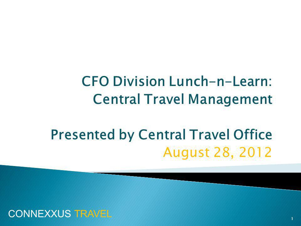 CFO Division Lunch-n-Learn: Central Travel Management Presented by Central Travel Office August 28, CONNEXXUS TRAVEL