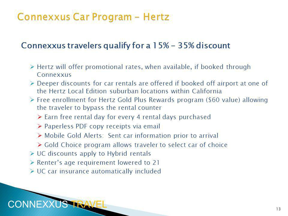 Connexxus travelers qualify for a 15% - 35% discount Hertz will offer promotional rates, when available, if booked through Connexxus Deeper discounts for car rentals are offered if booked off airport at one of the Hertz Local Edition suburban locations within California Free enrollment for Hertz Gold Plus Rewards program ($60 value) allowing the traveler to bypass the rental counter Earn free rental day for every 4 rental days purchased Paperless PDF copy receipts via  Mobile Gold Alerts: Sent car information prior to arrival Gold Choice program allows traveler to select car of choice UC discounts apply to Hybrid rentals Renters age requirement lowered to 21 UC car insurance automatically included 13 CONNEXXUS TRAVEL