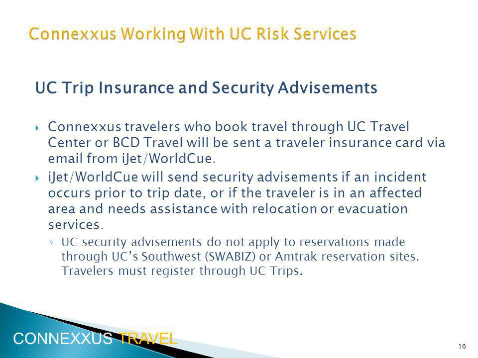 UC Trip Insurance and Security Advisements Connexxus travelers who book travel through UC Travel Center or BCD Travel will be sent a traveler insurance card via  from iJet/WorldCue.