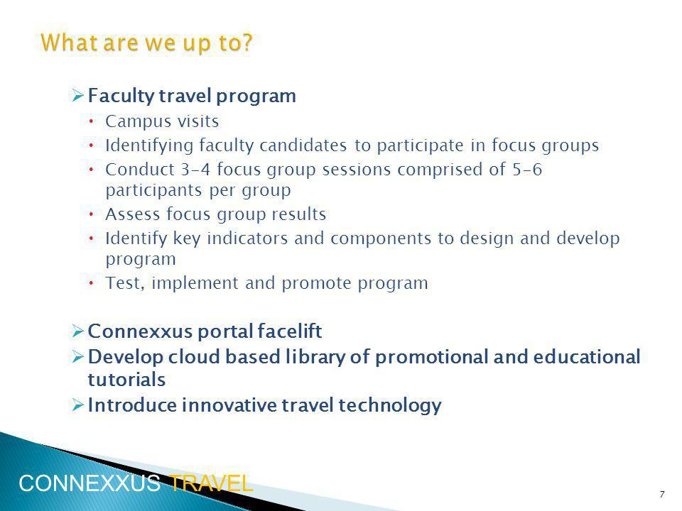 Faculty travel program Campus visits Identifying faculty candidates to participate in focus groups Conduct 3-4 focus group sessions comprised of 5-6 participants per group Assess focus group results Identify key indicators and components to design and develop program Test, implement and promote program Connexxus portal facelift Develop cloud based library of promotional and educational tutorials Introduce innovative travel technology 7 CONNEXXUS TRAVEL