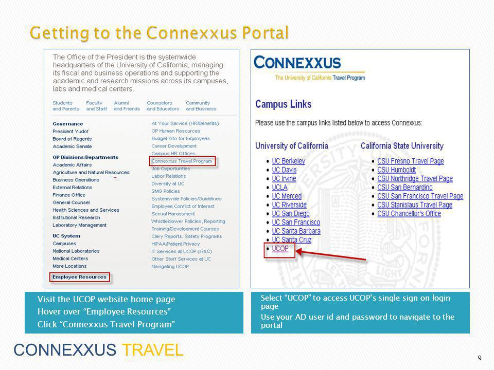 Visit the UCOP website home page Hover over Employee Resources Click Connexxus Travel Program Select UCOP to access UCOPs single sign on login page Use your AD user id and password to navigate to the portal 9 CONNEXXUS TRAVEL