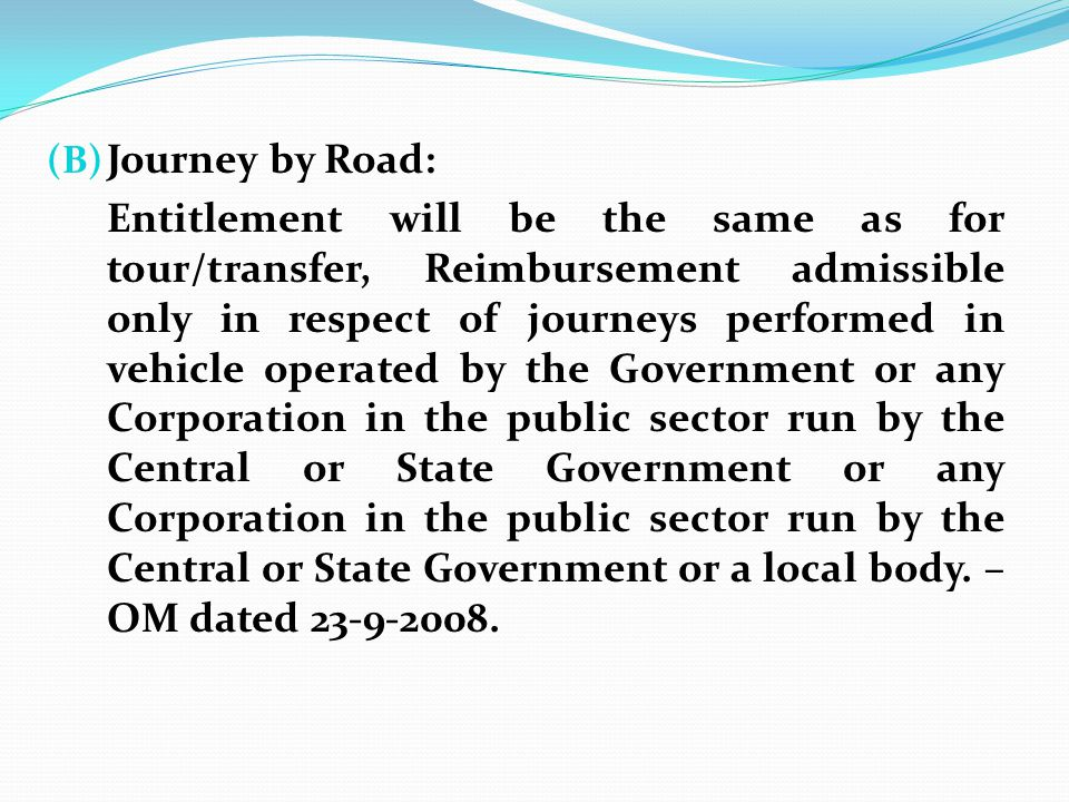(B) Journey by Road: Entitlement will be the same as for tour/transfer, Reimbursement admissible only in respect of journeys performed in vehicle oper
