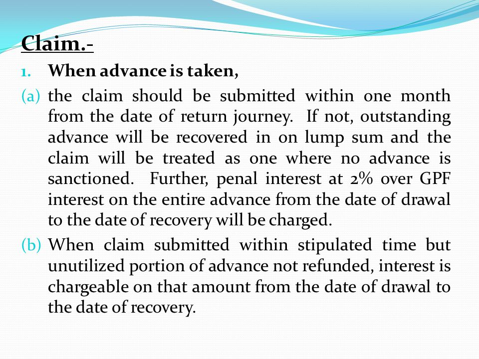 Claim.- 1. When advance is taken, (a) the claim should be submitted within one month from the date of return journey. If not, outstanding advance will
