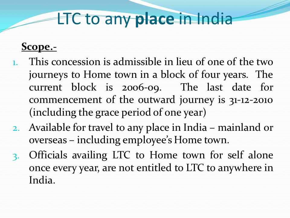 LTC to any place in India Scope.- 1. This concession is admissible in lieu of one of the two journeys to Home town in a block of four years. The curre