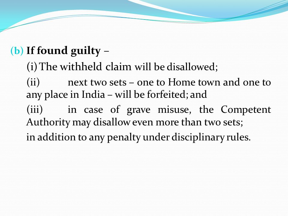 (b) If f ound guilty – (i)The withheld claim will be disallowed; (ii)next two sets – one to Home town and one to any place in India – will be forfeite