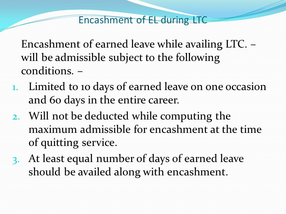Encashment of EL during LTC Encashment of earned leave while availing LTC. – will be admissible subject to the following conditions. – 1. Limited to 1
