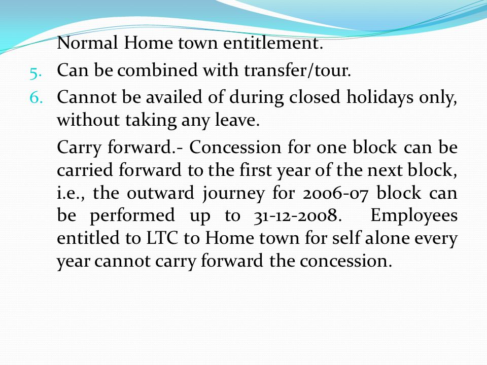 Normal Home town entitlement. 5. Can be combined with transfer/tour. 6. Cannot be availed of during closed holidays only, without taking any leave. Ca
