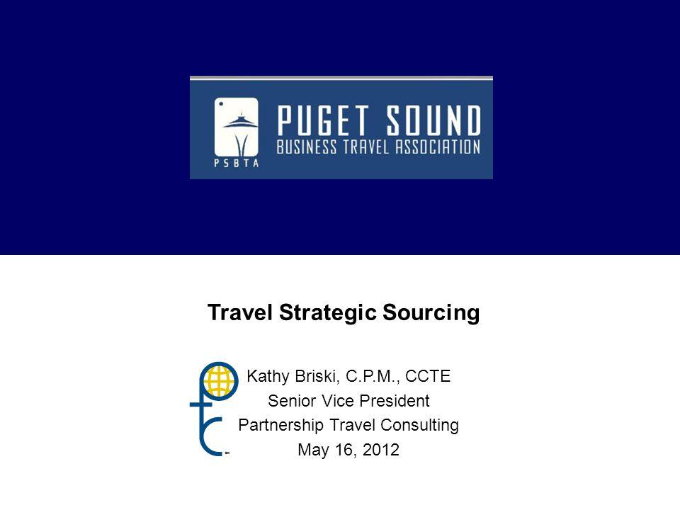 Travel Strategic Sourcing Kathy Briski, C.P.M., CCTE Senior Vice President Partnership Travel Consulting May 16, 2012