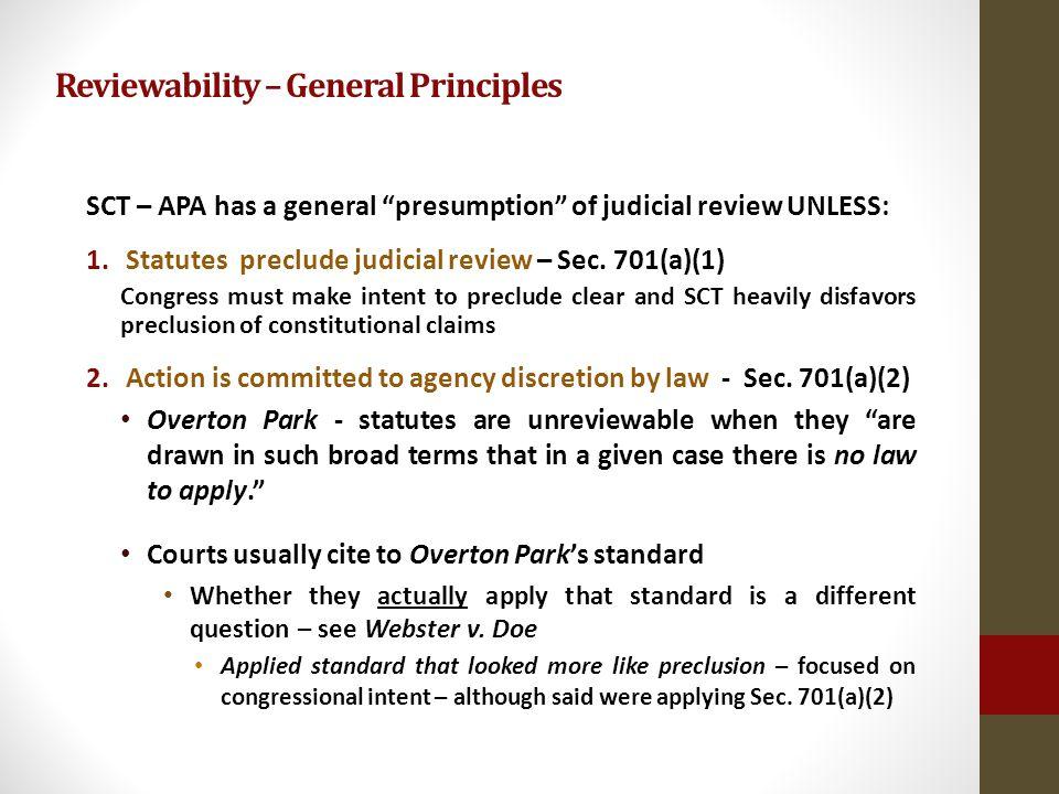 Reviewability – General Principles SCT – APA has a general presumption of judicial review UNLESS: 1.Statutes preclude judicial review – Sec.