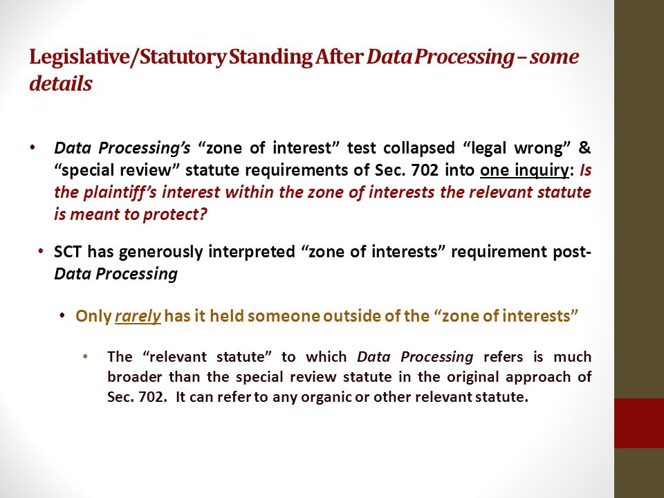 Legislative/Statutory Standing After Data Processing – some details Data Processings zone of interest test collapsed legal wrong & special review statute requirements of Sec.