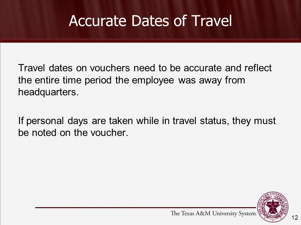Travel dates on vouchers need to be accurate and reflect the entire time period the employee was away from headquarters.