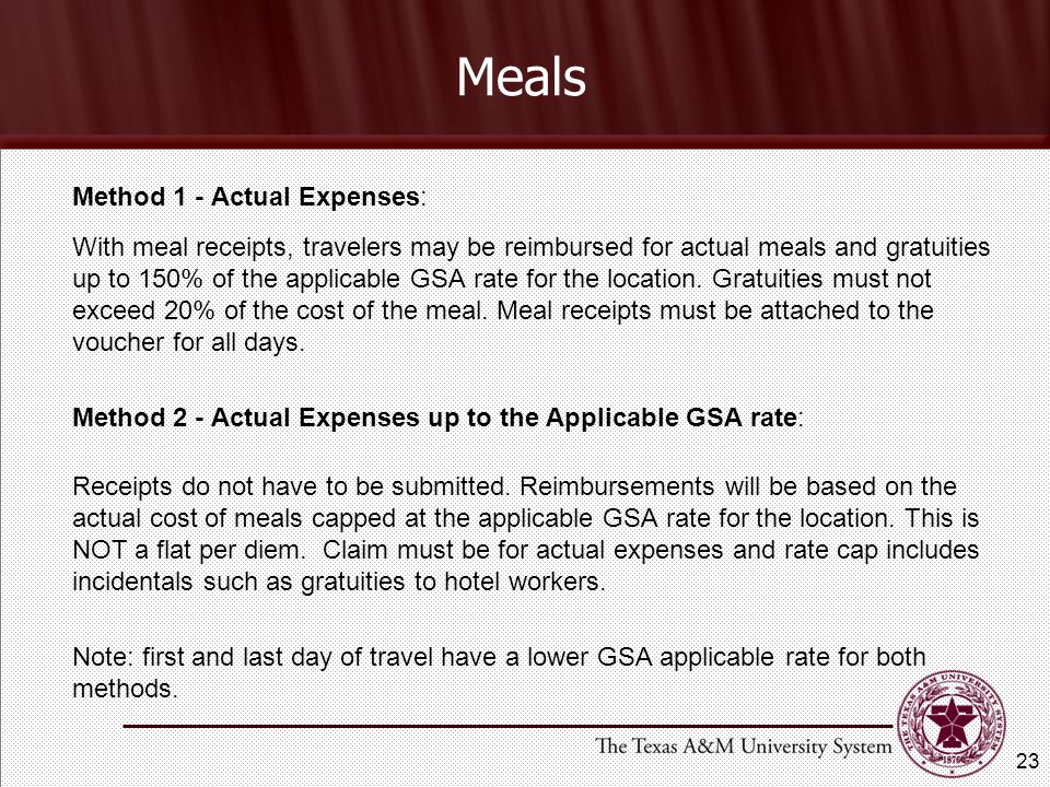 Meals Method 1 - Actual Expenses: With meal receipts, travelers may be reimbursed for actual meals and gratuities up to 150% of the applicable GSA rate for the location.